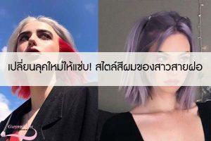 เปลี่ยนลุคใหม่ให้แซ่บ! สไตล์สีผมของสาวสายฝอ